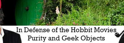 In Defense of the Hobbit Movies: Purity and the Holy Geek Object