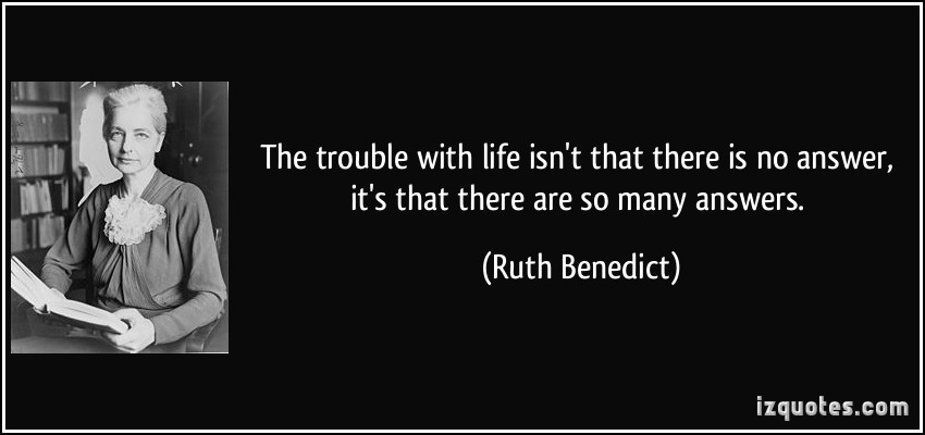quote-the-trouble-with-life-isn-t-that-there-is-no-answer-it-s-that-there-are-so-many-answers-ruth-benedict-15478
