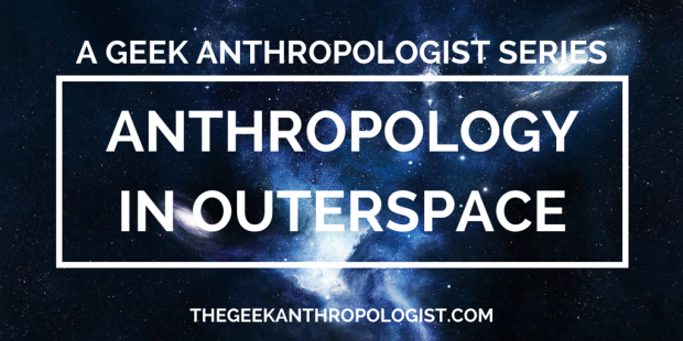 Anthropology in Outerspace- a series on The Geek Anthropologist!