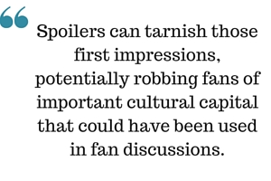 Spoilers can tarnish those first impressions, potentially robbing fans of important cultural capital that could have been used in fan discussions.