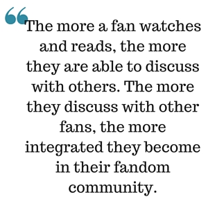 The more a fan watches and reads, the more they are able to discuss with others. The more they discuss with other fans, the more integrated they become in their fandom community.