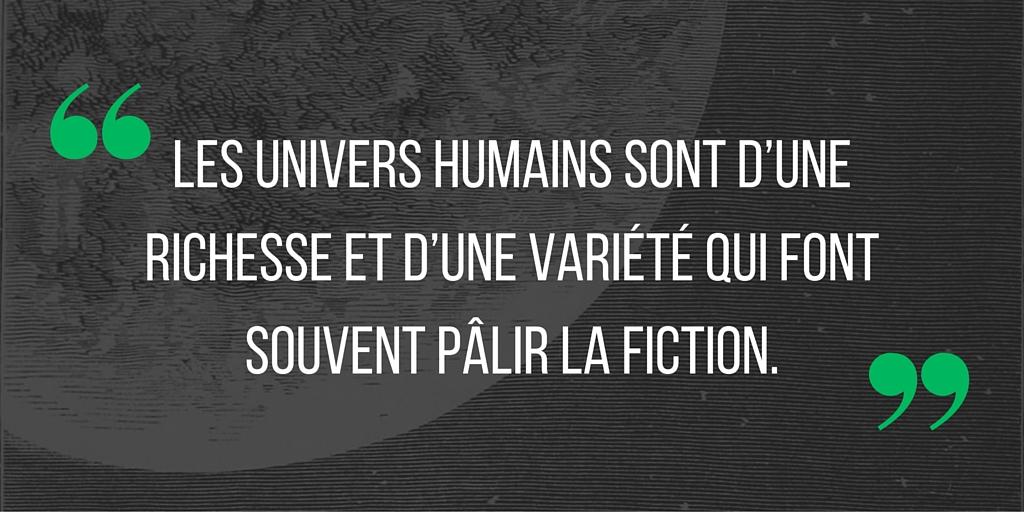 Les univers humains sont d'une richesse et d'une variété qui font souvent pâlir la fiction