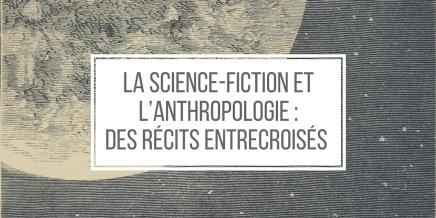 La science-fiction et l'anthropologie : des récits entrecroisés /4