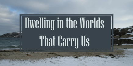 Notes From the Field: Dwelling in the Worlds that Carry Us