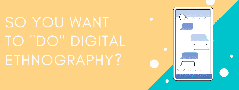 """So You Want to """"Do"""" DigitalEthnography"""